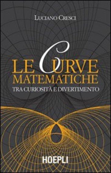 Le curve matematiche. Tra curiosità e divertimento - Luciano Cresci pdf epub