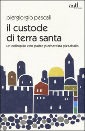 Il custode di Terra Santa. Un colloquio con padre Pierbattista Pizzaballa - Piergiorgio Pescali |
