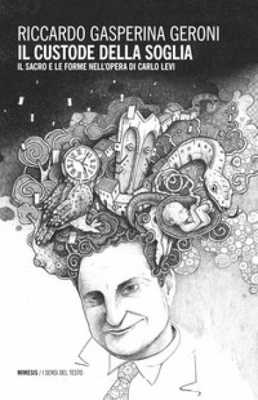 Il custode della soglia. Il sacro e le forme nell'opera di Carlo Levi - Riccardo Gasperina Geroni | Jonathanterrington.com