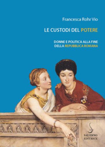 Le custodi del potere. Donne e politica alla fine della Repubblica romana - Francesca Rohr Vio |