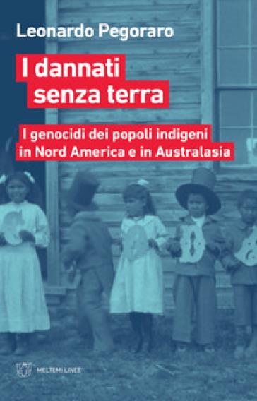 I dannati senza terra. I genocidi dei popoli indigeni in Nord America a Australasia - Leonardo Pegoraro | Thecosgala.com