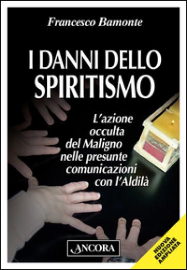 I danni dello spiritismo. L'azione occulta del Maligno nelle presunte comunicazioni con l'Aldilà - Francesco Bamonte | Rochesterscifianimecon.com