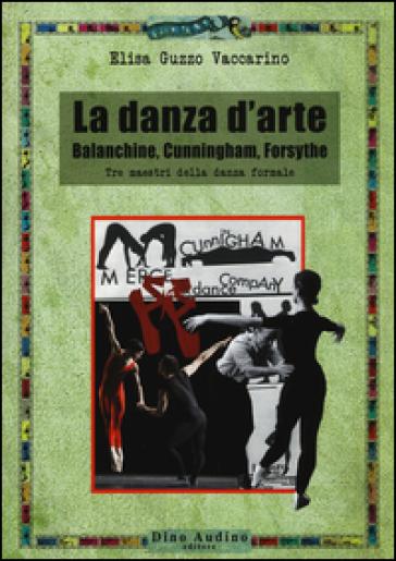 La danza d'arte. Balanchine, Cunningham, Forsythe. Tre maestri della danza formale - Elisa Guzzo Vaccarino |