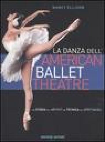 La danza dell'American Ballet Theatre. La storia, gli artisti, la tecnica, gli spettacoli - Nancy Ellison | Rochesterscifianimecon.com