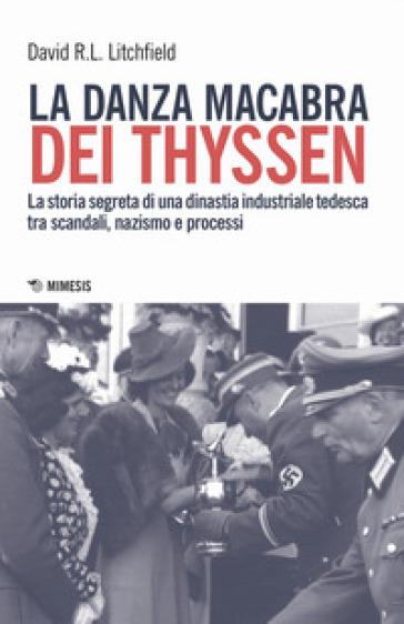 La danza macabra dei Thyssen. La storia segreta di una dinastia industriale tedesca tra scandali, nazismo e disastri ambientali - David R.L. Litchfield |