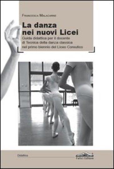 La danza dei nuovi licei. Guida didattica per il docente di tecnica della danza classica nel primo biennio del liceo coreutico - Francesca Malacarne |