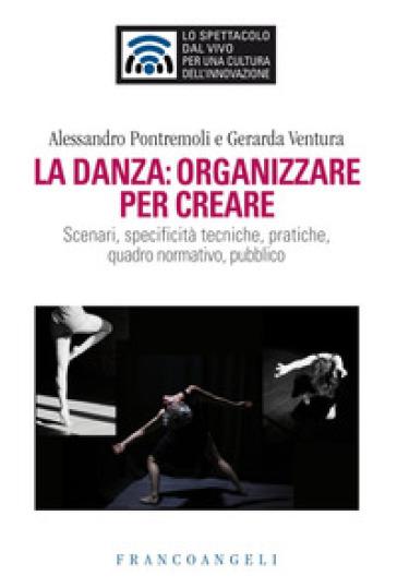 La danza: organizzare per creare. Scenari, specificità tecniche, pratiche, quadro normativo, pubblico - Alessandro Pontremoli |