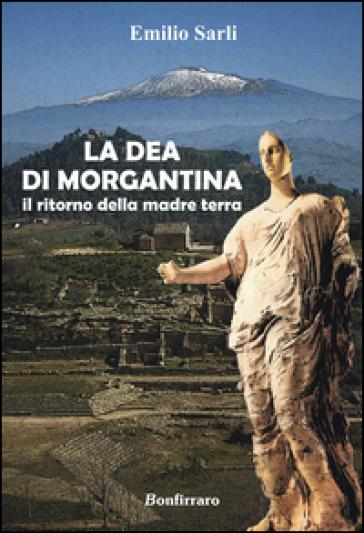 La dea di Morgantina. Il ritorno della madre terra - Emilio Sarli |