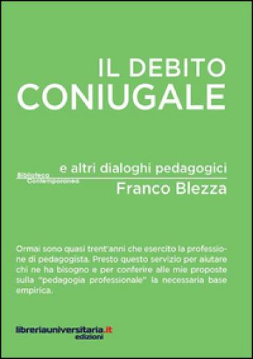 Il debito coniugale e altri dialoghi pedagogici - Franco Blezza |