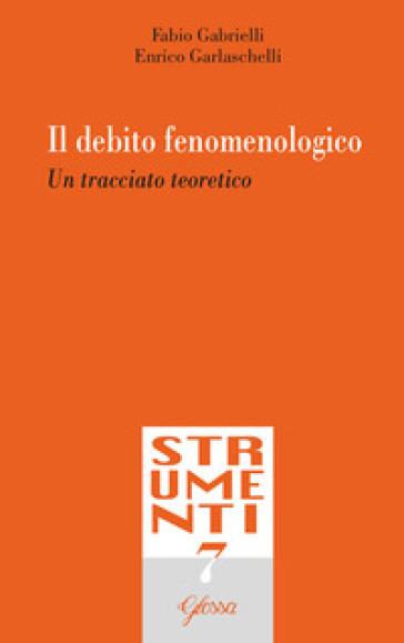 Il debito fenomenologico. Un tracciato teoretico - Fabio Gabrielli |