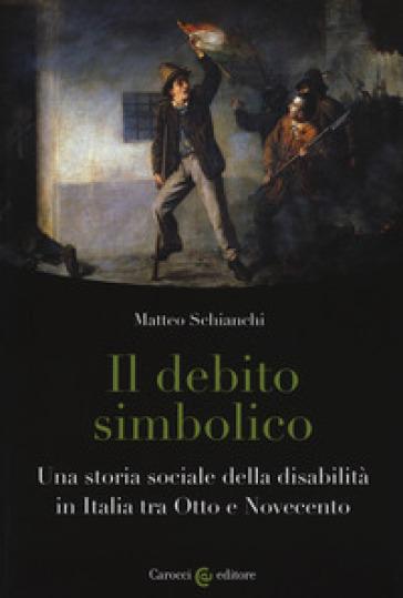 Il debito simbolico. Una storia sociale della disabilità in Italia tra Otto e Novecento - Matteo Schianchi |