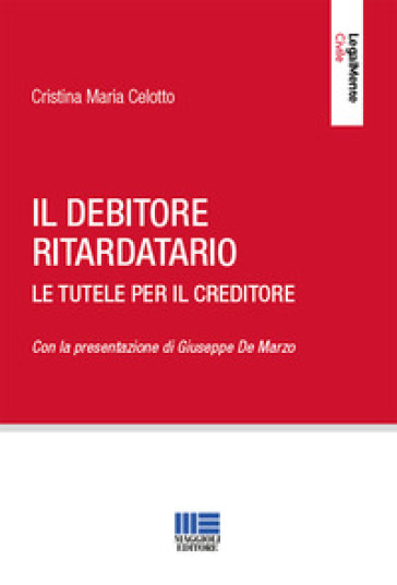 Il debitore ritardatario. Le tutele per il creditore - Cristina Maria Celotto |