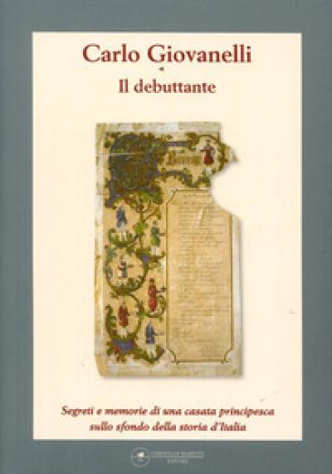 Il debuttante. Segreti e memorie di una casata principesca sullo sfondo della storia d'Italia - Carlo Giovanelli | Kritjur.org