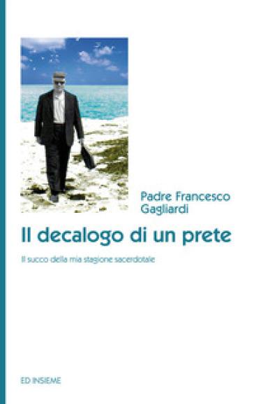 Il decalogo di un prete. Il succo della mia stagione sacerdotale - Francesco Gagliardi |