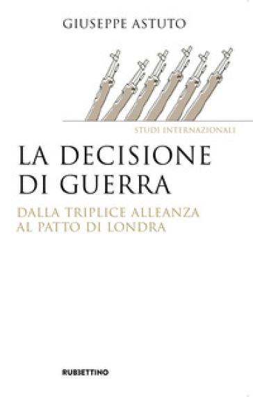 La decisione di guerra. Dalla Triplice Alleanza al Patto di Londra - Giuseppe Astuto |