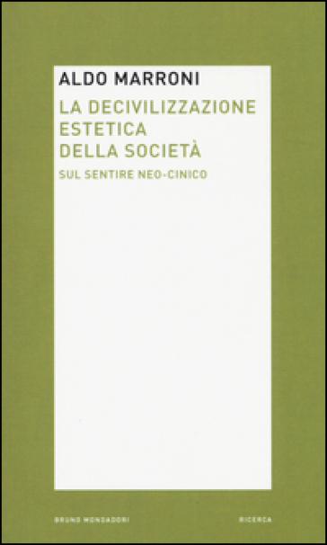 La decivilizzazione estetica della società. Sul sentire neo-cinico - Aldo Marroni |
