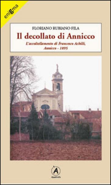 Il decollato di Annicco. L'accoltellamento di Francesco Achilli. Annicco 1895 - Floriano Rubiano Fila  