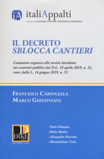 Il decreto sblocca cantieri. Commento organico alle novità introdotte nei contratti pubblici dal D.L. 18 aprile 2019, n. 32, conv. dalla L. 14 giugno 2019, n. 55 - Francesco Caringella |
