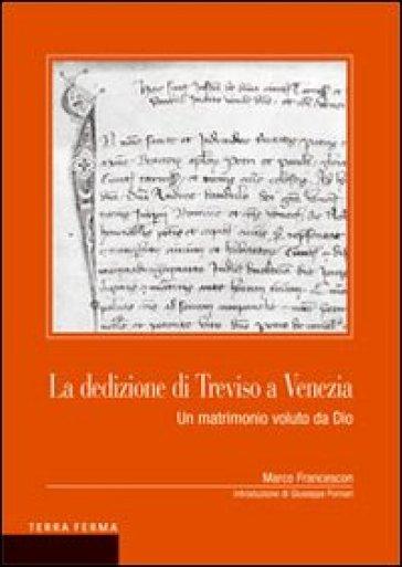 La dedizione di Treviso a Venezia. Un matrimonio voluto da Dio - Marco Francescon |