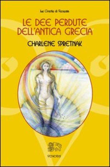 Le dee perdute dell'antica Grecia - Charlene Spretnak  