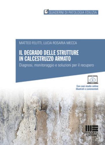 Il degrado delle strutture in calcestruzzo armato. Diagnosi, monitoraggio e soluzioni per il recupero - Matteo Felitti | Thecosgala.com