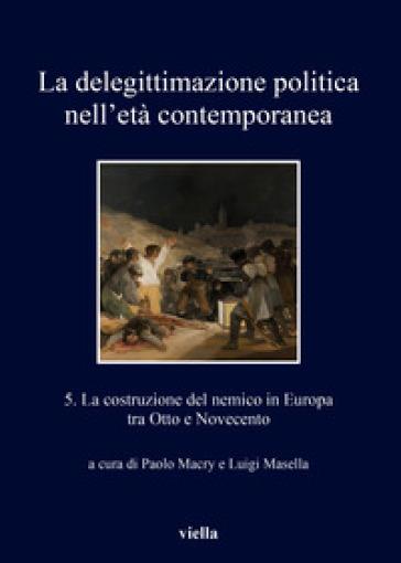 La delegittimazione politica nell'età contemporanea. 5: La costruzione del nemico in Europa tra Otto e Novecento - P. Macry |