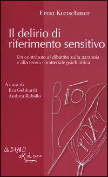 Il delirio di riferimento sensitivo. Un contributo al dibattito sulla paranoia e alla teoria psichiatrica - Ernst Kretschmer |