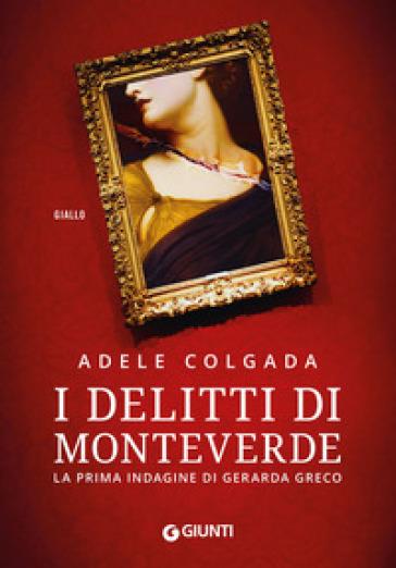 I delitti di Monteverde. La prima indagine di Gerarda Greco - Adele Colgada |