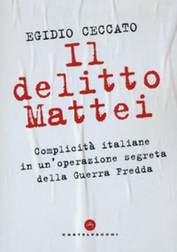 Il delitto Mattei. Complicità italiane in un'operazione segreta della Guerra Fredda - Egidio Ceccato | Kritjur.org