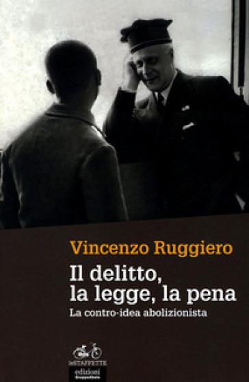 Il delitto, la legge, la pena. La contro-idea abolizionista - Vincenzo Ruggiero |