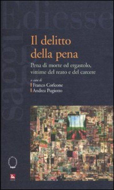 Il delitto della pena. Pena di morte ed ergastolo, vittime del reato e del carcere - F. Corleone  