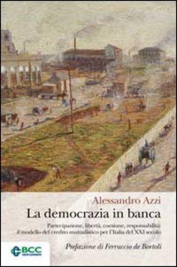 La democrazia in banca. Partecipazione, libertà, coesione, responsabilità: il modello del credito mutualistico per l'Italia del XXI secolo - Alessandro Azzi  