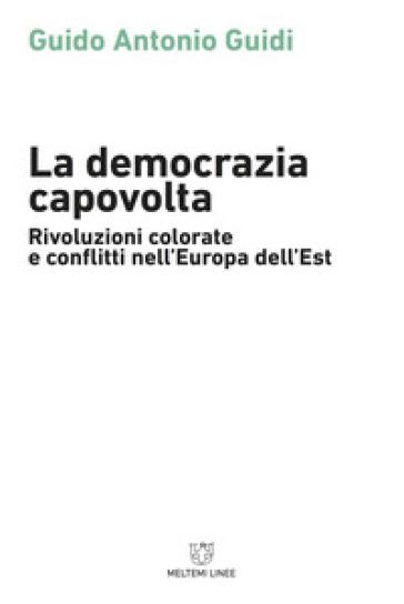 La democrazia capovolta. Rivoluzioni colorate e conflitti nell'Europa dell'est - Guido Guidi  