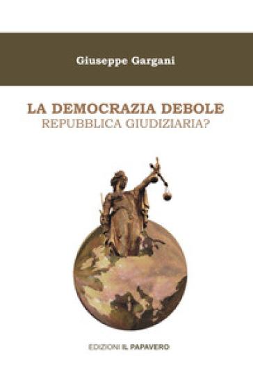 La democrazia debole. Repubblica giudiziaria? - Giuseppe Gargani |