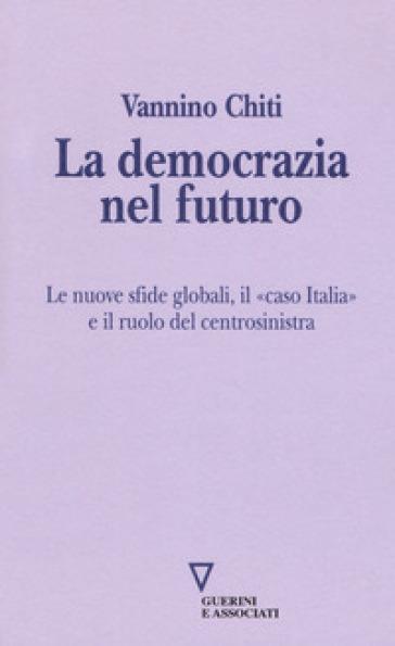 La democrazia del futuro. Le nuove sfide globali, il «caso Italia» e il ruolo del centrosinistra - Vannino Chiti | Kritjur.org