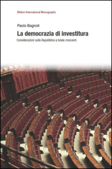 La democrazia di investitura. Considerazioni sulla Repubblica a tutele crescenti - Paolo Bagnoli |