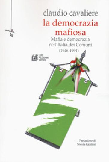 La democrazia mafiosa. Mafia e democrazia nell'Italia dei comuni (1946-1991) - Claudio Cavaliere |