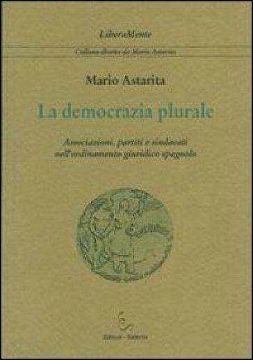 La democrazia plurale. Associazioni, partiti e sindacati nell'ordinamento giuridico spagnolo - Mario Astarita | Rochesterscifianimecon.com