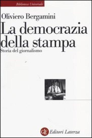 La democrazia della stampa. Storia del giornalismo - Oliviero Bergamini |