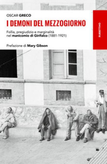 I demoni del Mezzogiorno. Follia, pregiudizio e marginalità nel manicomio di Girifalco (1881-1921) - Oscar Greco  