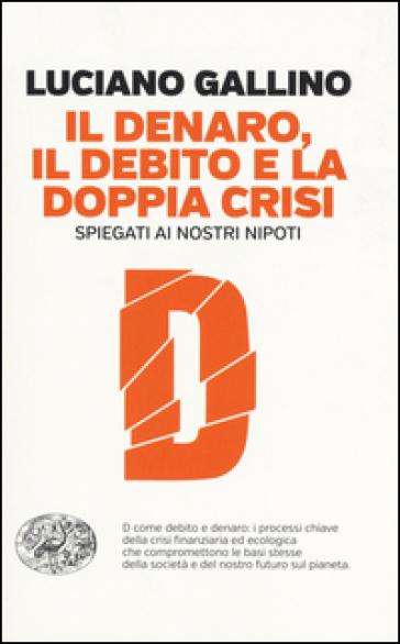 Il denaro, il debito e la doppia crisi spiegati ai nostri nipoti - Luciano Gallino | Ericsfund.org