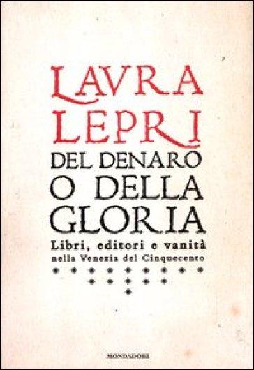 Del denaro o della gloria. Libri, editori e vanità nella Venezia del Cinquecento - Laura Lepri  