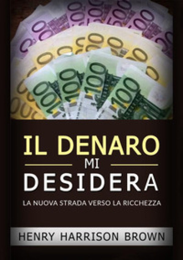 Il denaro mi desidera. La nuova strada verso la ricchezza - Henry Harrison Brown pdf epub