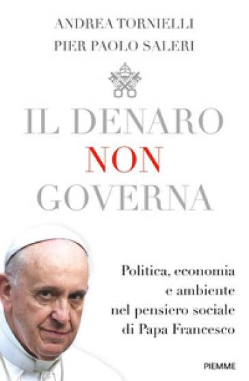 Il denaro non governa. Politica, economia e ambiente nel pensiero sociale di papa Francesco - Andrea Tornielli | Jonathanterrington.com