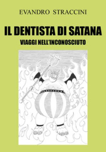 Il dentista di Satana. Viaggi nell'inconosciuto - Evandro Straccini |