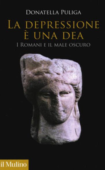 La depressione è una dea. I romani e il male oscuro - Donatella Puliga | Thecosgala.com