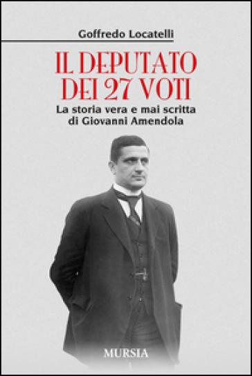 Il deputato dei 27 voti. La storia vera e mai scritta di Giovanni Amendola - Goffredo Locatelli  