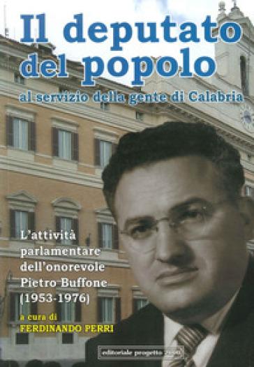 Il deputato del popolo al servizio della gente di Calabria. L'attività parlamentare dell'onorevole Pietro Buffone (1953-1976) - F. Perri |