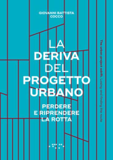 La deriva del progetto urbano. Perdere e riprendere la rotta. Ediz. italiana e inglese - Giovanni Battista Cocco pdf epub