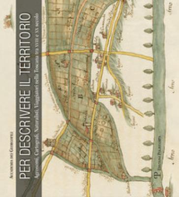 Per descrivere il territorio. Agronomi, cartografi, naturalisti, viaggiatori nella Toscana tra XVII e XX secolo